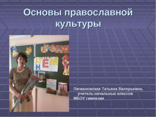 Основы православной культуры Личкановская Татьяна Валерьевна, учитель начальн