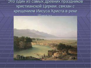 Это один из самых древних праздников христианской Церкви, связан с крещением