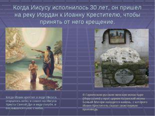 Когда Иисусу исполнилось 30 лет, он пришел на реку Иордан к Иоанну Крестителю
