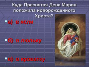 а) в ясли б) в люльку в) в кроватку