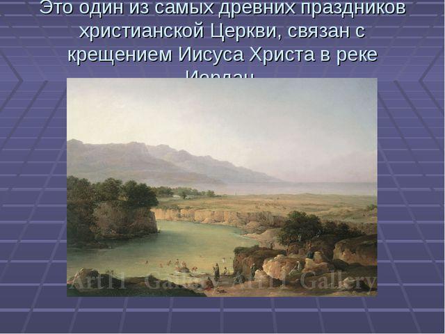 Это один из самых древних праздников христианской Церкви, связан с крещением...