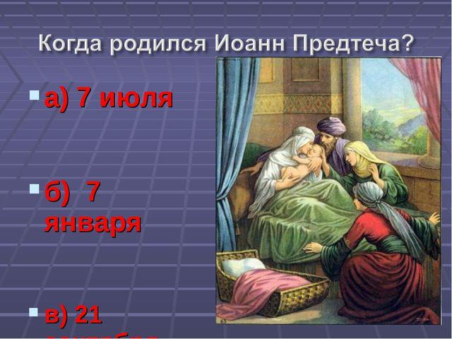 а) 7 июля б) 7 января в) 21 сентября
