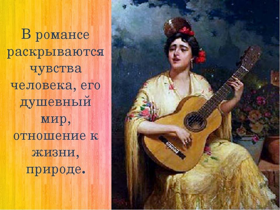 В романсе раскрываются чувства человека, его душевный мир, отношение к жизни,...