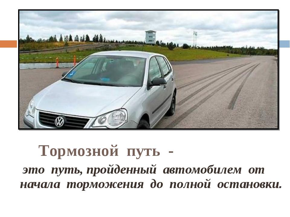Тормозной путь - это путь, пройденный автомобилем от начала торможения до п...