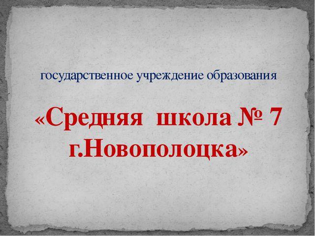 государственное учреждение образования «Средняя школа № 7 г.Новополоцка»