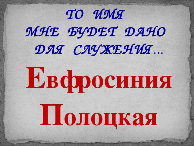 ТО ИМЯ МНЕ БУДЕТ ДАНО ДЛЯ СЛУЖЕНИЯ… Евфросиния Полоцкая