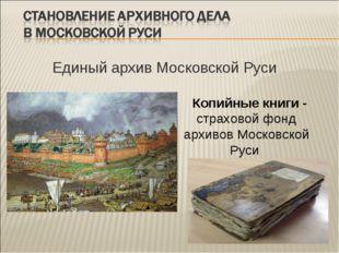 Единый архив Московской Руси Копийные книги - страховой фонд архивов Московс