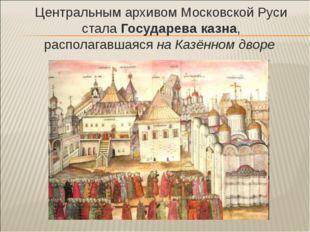 Центральным архивом Московской Руси стала Государева казна, располагавшаяся