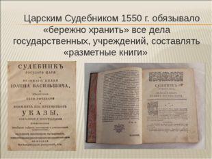 Царским Судебником 1550 г. обязывало «бережно хранить» все дела государствен