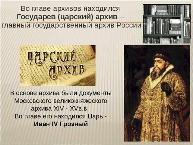 Во главе архивов находился Государев (царский) архив – главный государственны...