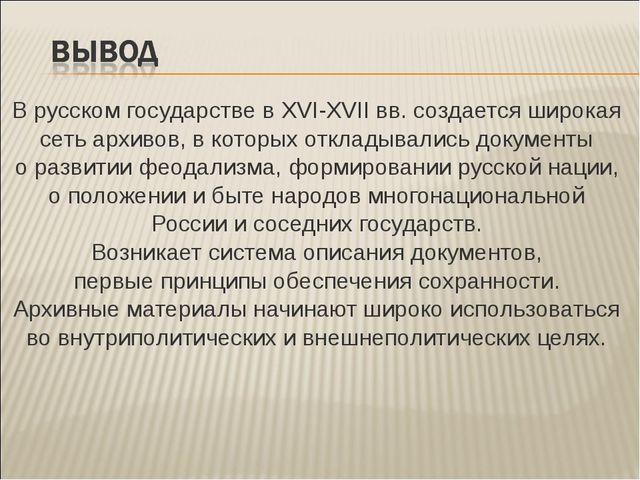 В русском государстве в XVI-XVII вв. создается широкая сеть архивов, в которы...