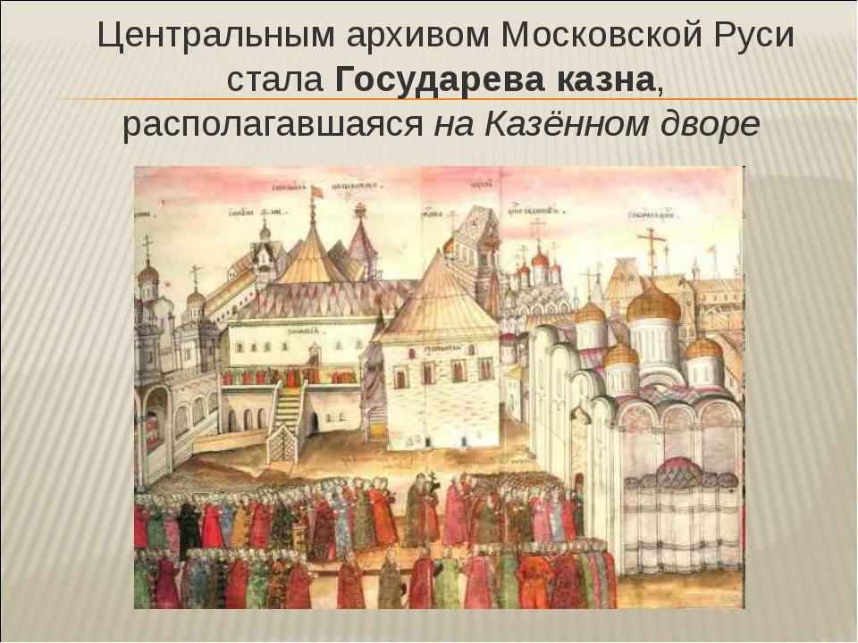 Центральным архивом Московской Руси стала Государева казна, располагавшаяся...