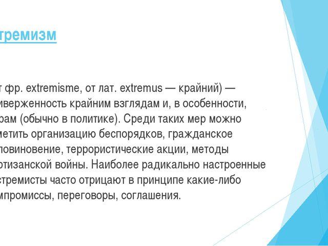 Экстремизм (от фр. extremisme, от лат. extremus — крайний) — приверженность к...