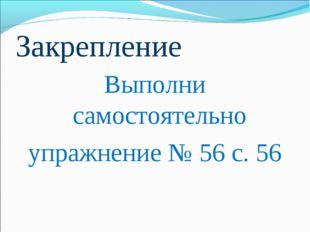 Закрепление Выполни самостоятельно упражнение № 56 с. 56