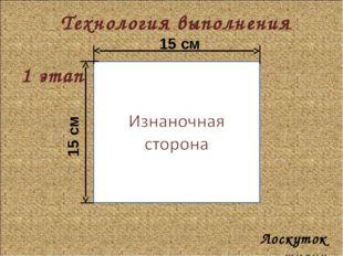 Технология выполнения 1 этап Лоскуток ткани 15 см 15 см