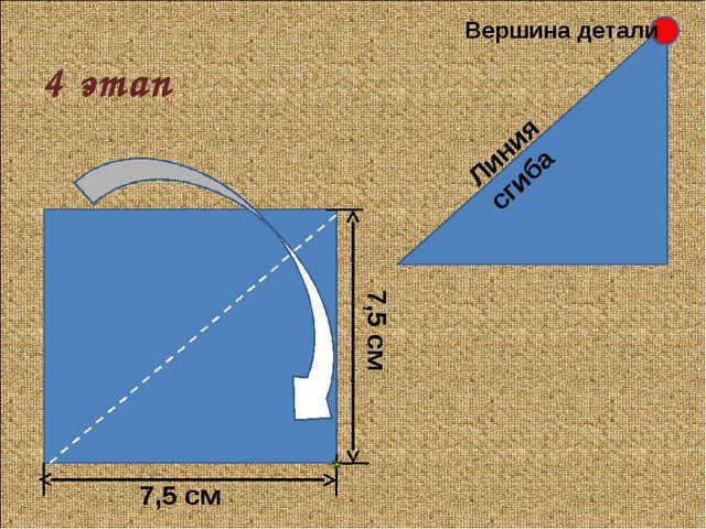4 этап 7,5 см 7,5 см Линия сгиба Вершина детали
