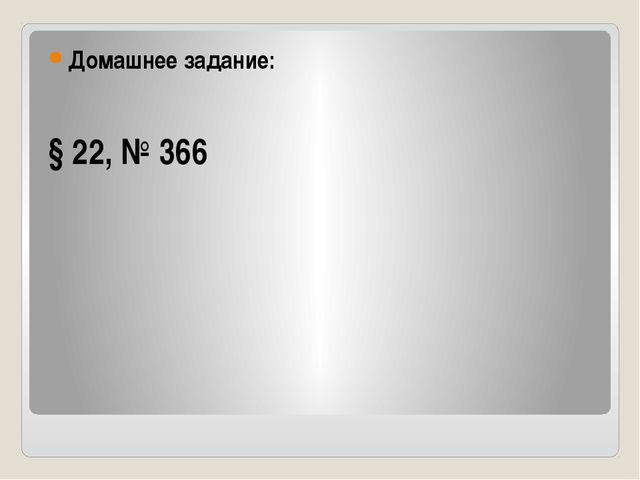 Домашнее задание: § 22, № 366