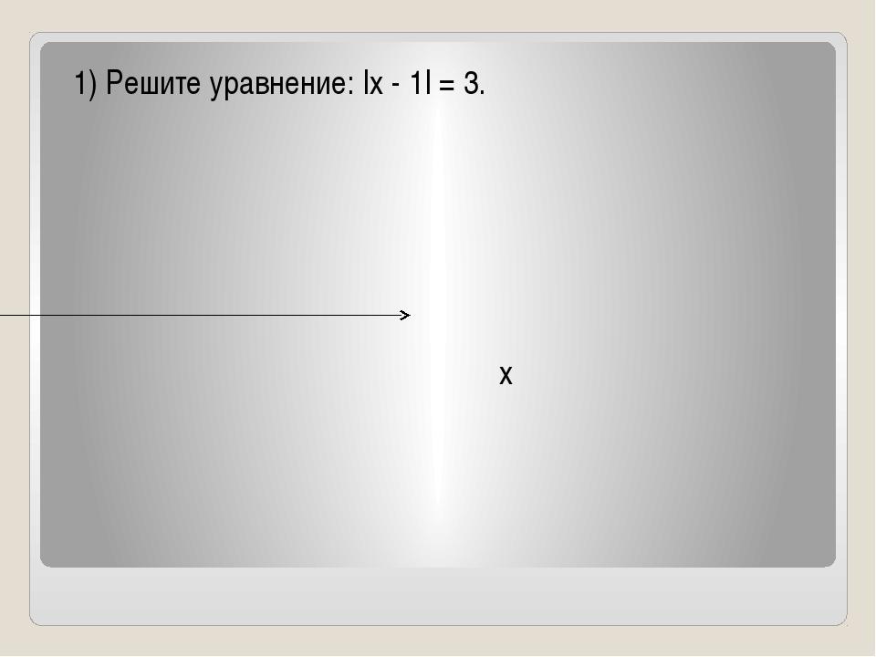 1) Решите уравнение: |x - 1| = 3. x