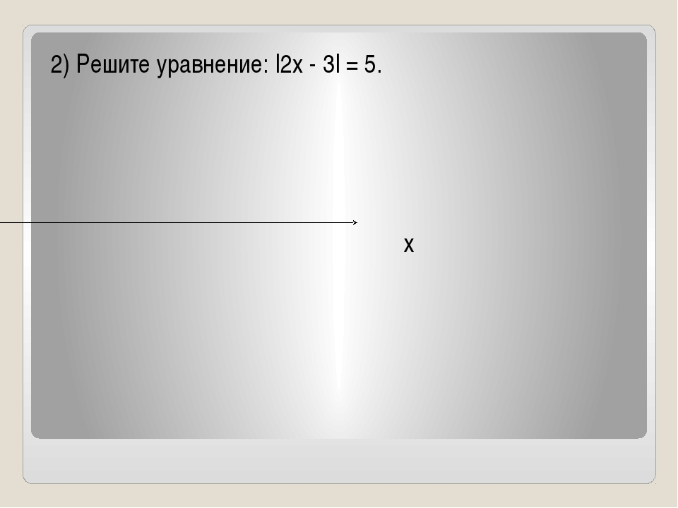 2) Решите уравнение: |2x - 3| = 5. х