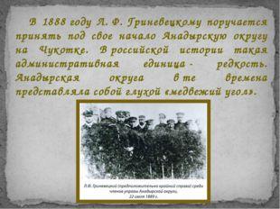 В 1888году Л.Ф.Гриневецкому поручается принять под свое начало Анадырскую
