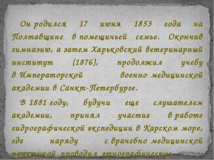 Онродился 17 июня 1853 года на Полтавщине впомещичьей семье. Окончив гимназ