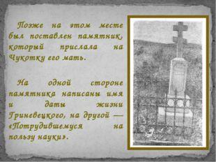 Позже на этом месте был поставлен памятник, который прислала на Чукотку его м