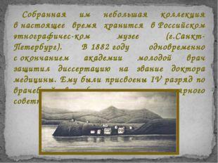 Собранная им небольшая коллекция внастоящее время хранится вРоссийском этно