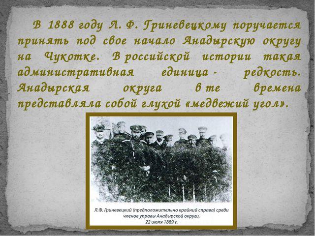 В 1888году Л.Ф.Гриневецкому поручается принять под свое начало Анадырскую...