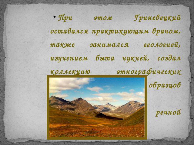 При этом Гриневецкий оставался практикующим врачом, также занимался геологией...