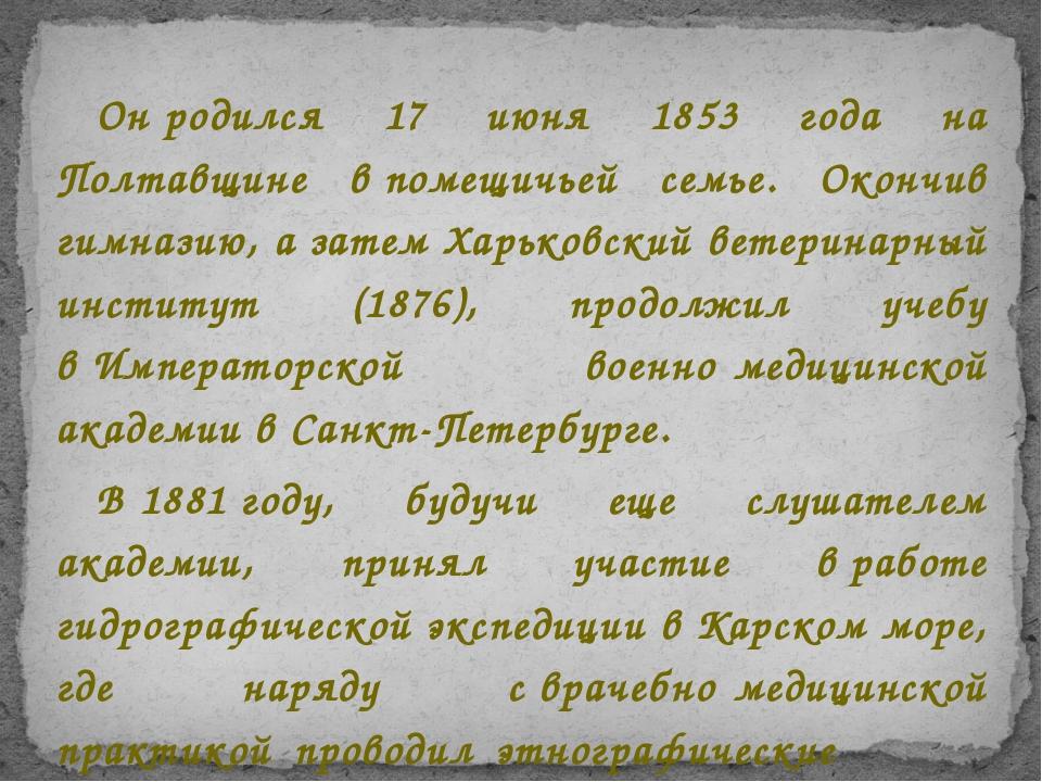 Онродился 17 июня 1853 года на Полтавщине впомещичьей семье. Окончив гимназ...