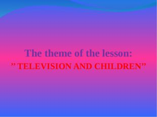 The theme of the lesson: '' TELEVISION AND CHILDREN''