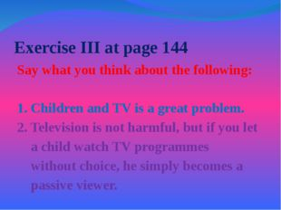 Exercise III at page 144 Say what you think about the following: 1. Children