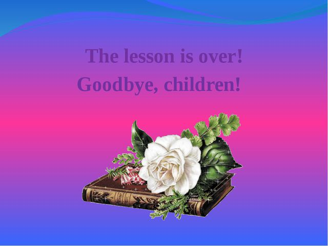 The lesson is over! Goodbye, children!