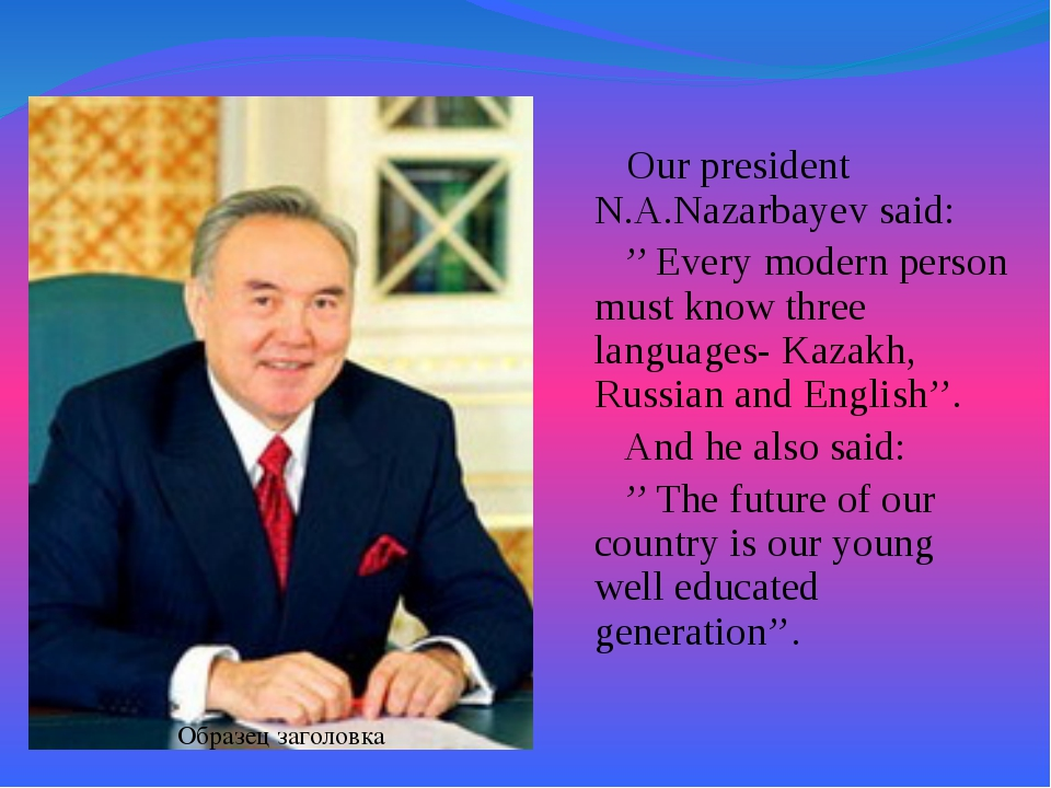 Our president N.A.Nazarbayev said: '' Every modern person must know three la...