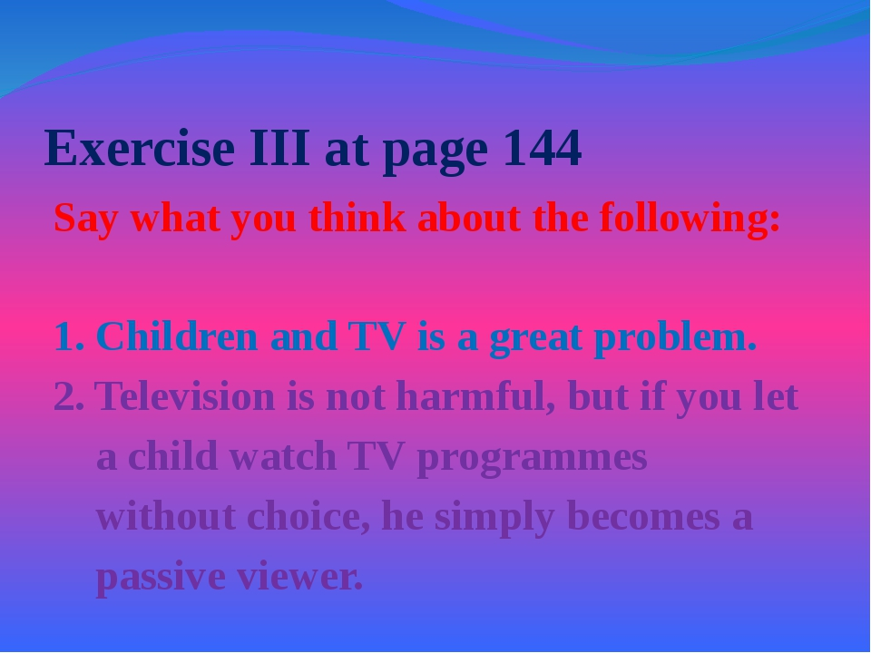 Exercise III at page 144 Say what you think about the following: 1. Children...