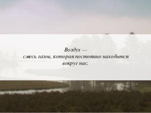 Аркадий Зарубин Воздух — смесь газов, которая постоянно находится вокруг нас.