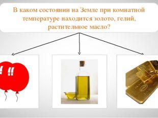 В каком состоянии на Земле при комнатной температуре находится золото, гелий,
