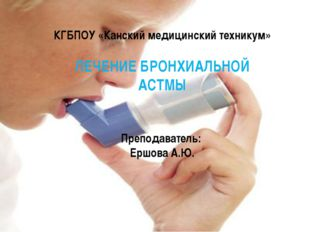 КГБПОУ «Канский медицинский техникум» ЛЕЧЕНИЕ БРОНХИАЛЬНОЙ АСТМЫ Преподавате