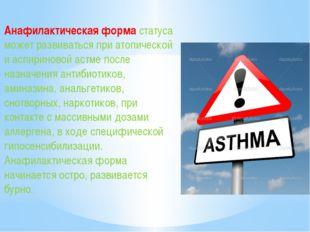 Анафилактическая форма статуса может развиваться при атопической и аспиринов