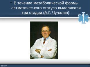 В течение метаболической формы астматического статуса выделяются три стадии