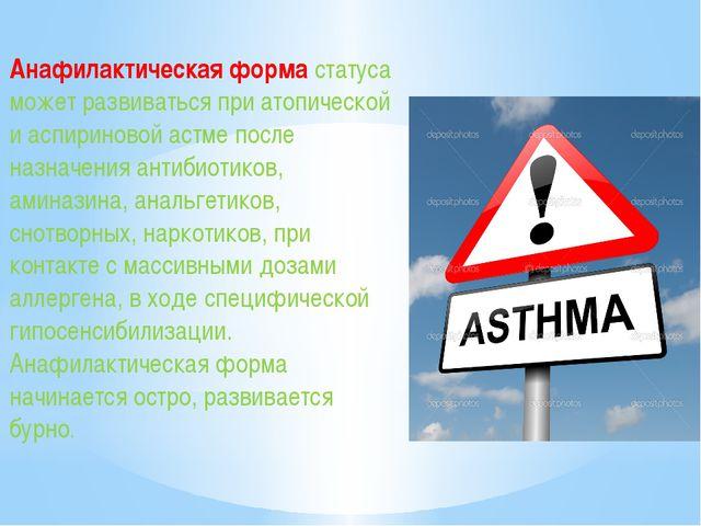 Анафилактическая форма статуса может развиваться при атопической и аспиринов...