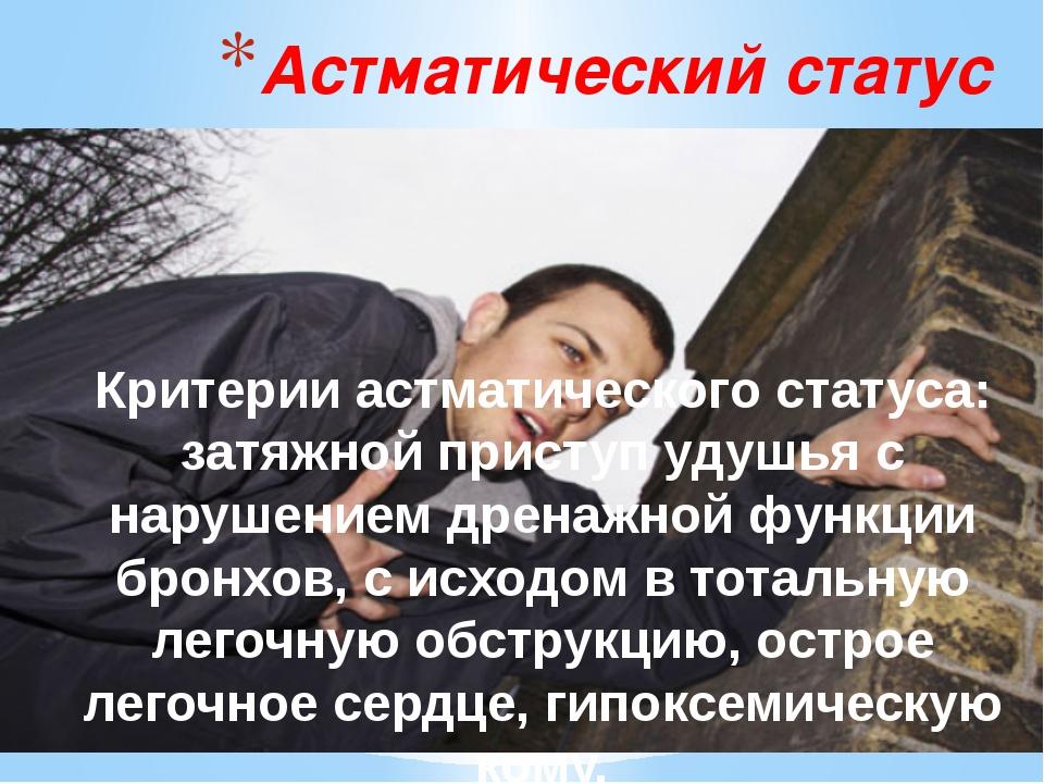 Астматический статус Критерии астматического статуса: затяжной приступ удушья...