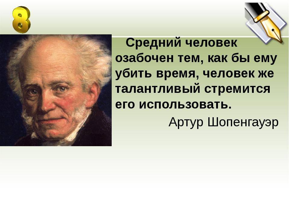 Средний человек озабочен тем, как бы ему убить время, человек же талантливый...
