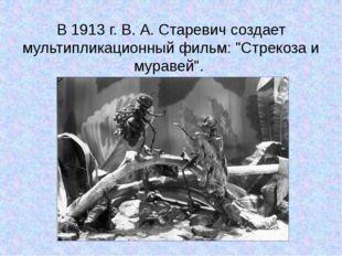 """В 1913 г. В. А. Старевич создает мультипликационный фильм: """"Стрекоза и мураве"""