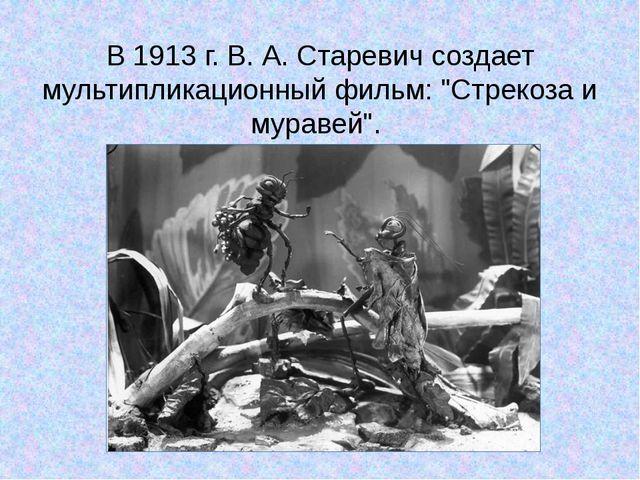 """В 1913 г. В. А. Старевич создает мультипликационный фильм: """"Стрекоза и мураве..."""
