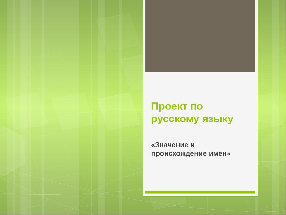 Проект по русскому языку «Значение и происхождение имен»