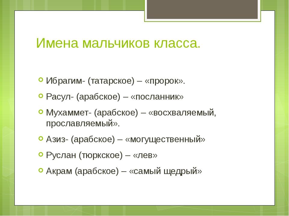 Имена мальчиков класса. Ибрагим- (татарское) – «пророк». Расул- (арабское) –...
