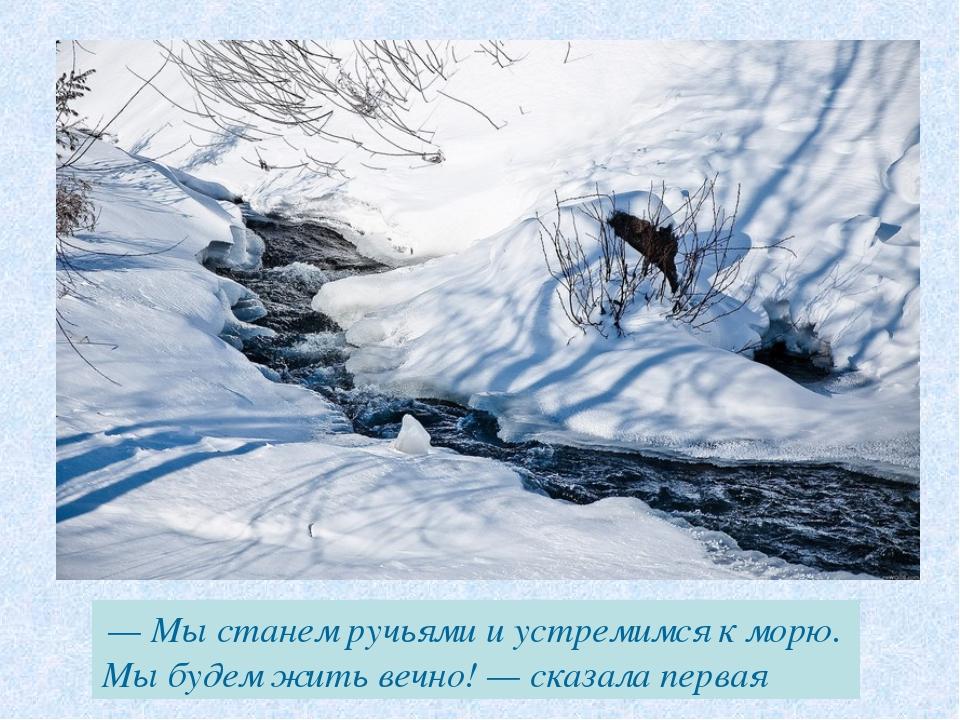 — Мы станем ручьями и устремимся к морю. Мы будем жить вечно! — сказала первая