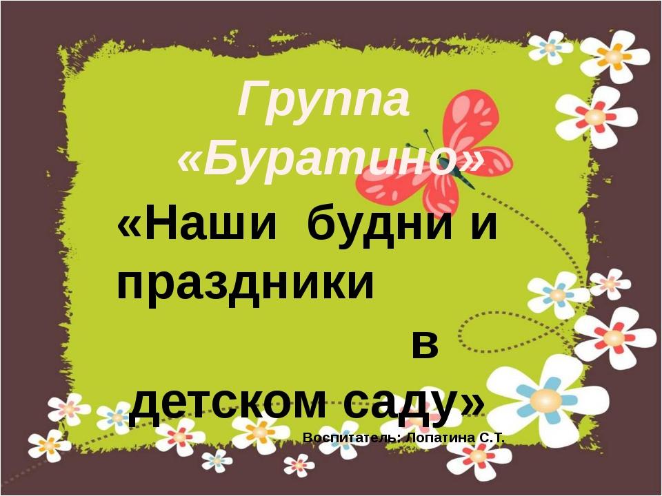 Группа «Буратино» «Наши будни и праздники в детском саду» Воспитатель: Лопати...