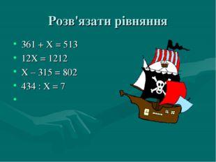 Розв'язати рівняння 361 + Х = 513 12Х = 1212 Х – 315 = 802 434 : Х = 7